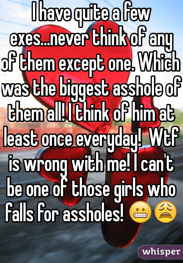 I have quite a few exes...never think of any of them except one. Which was the biggest asshole of them all! I think of him at least once everyday!  Wtf is wrong with me! I can't be one of those girls who falls for assholes! 😬😩