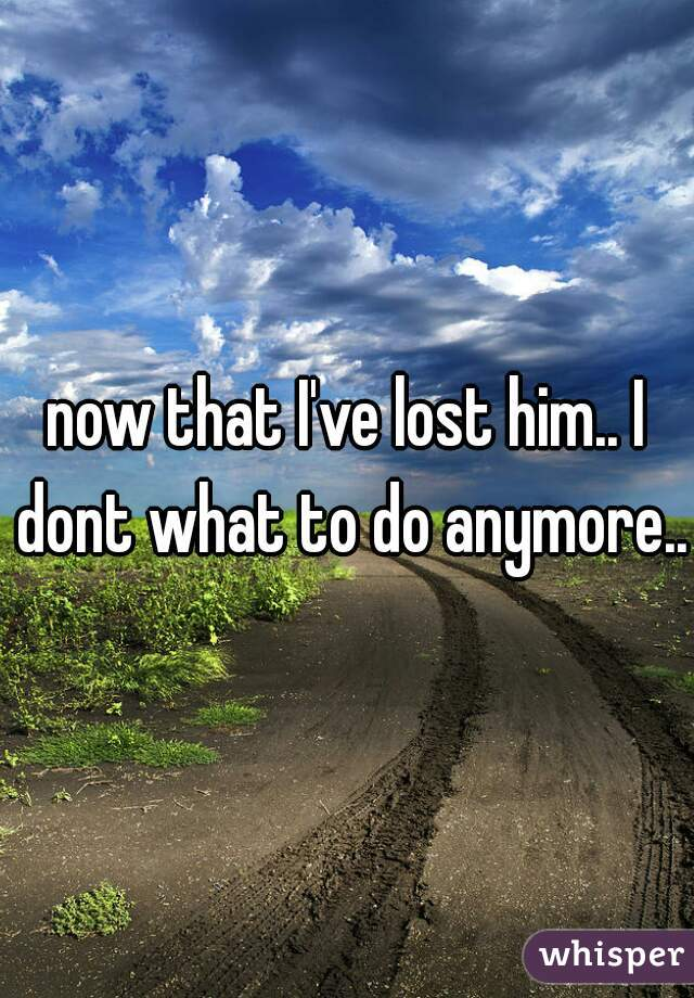 now that I've lost him.. I dont what to do anymore..