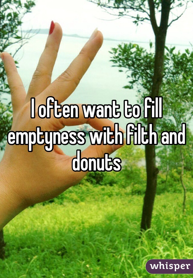 I often want to fill emptyness with filth and donuts