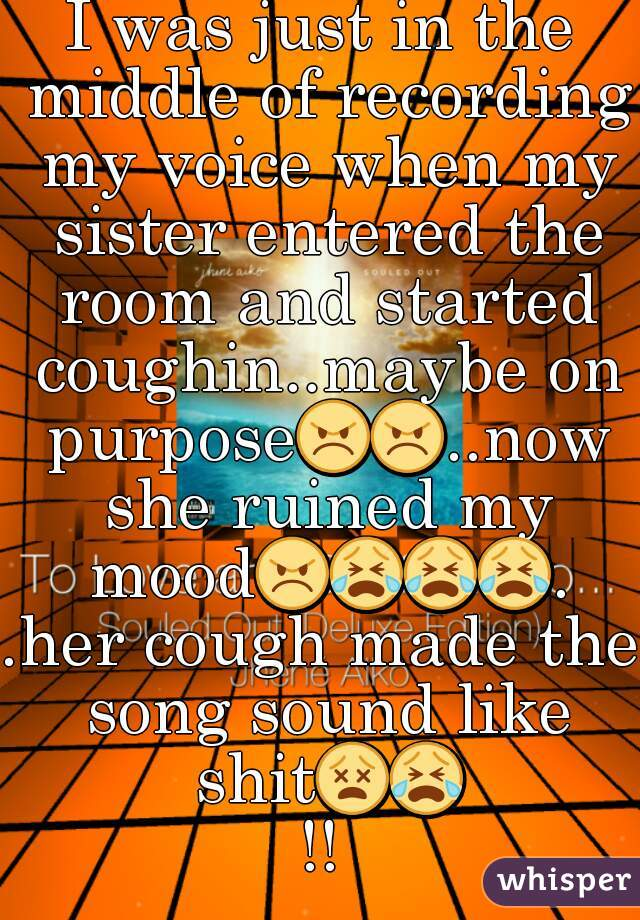 I was just in the middle of recording my voice when my sister entered the room and started coughin..maybe on purpose😠😠..now she ruined my mood😠😭😭😭..her cough made the song sound like shit😵😭!!