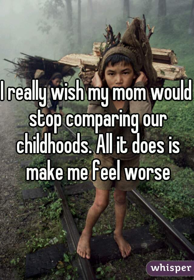 I really wish my mom would stop comparing our childhoods. All it does is make me feel worse