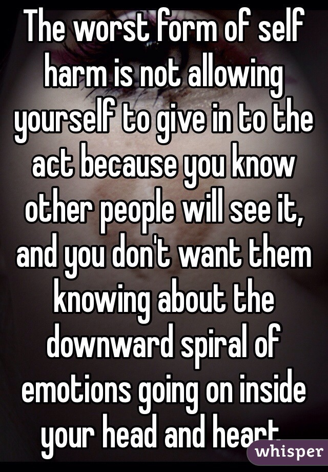 The worst form of self harm is not allowing yourself to give in to the act because you know other people will see it, and you don't want them knowing about the downward spiral of emotions going on inside your head and heart.