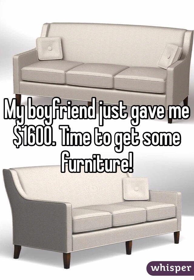 My boyfriend just gave me $1600. Time to get some furniture!