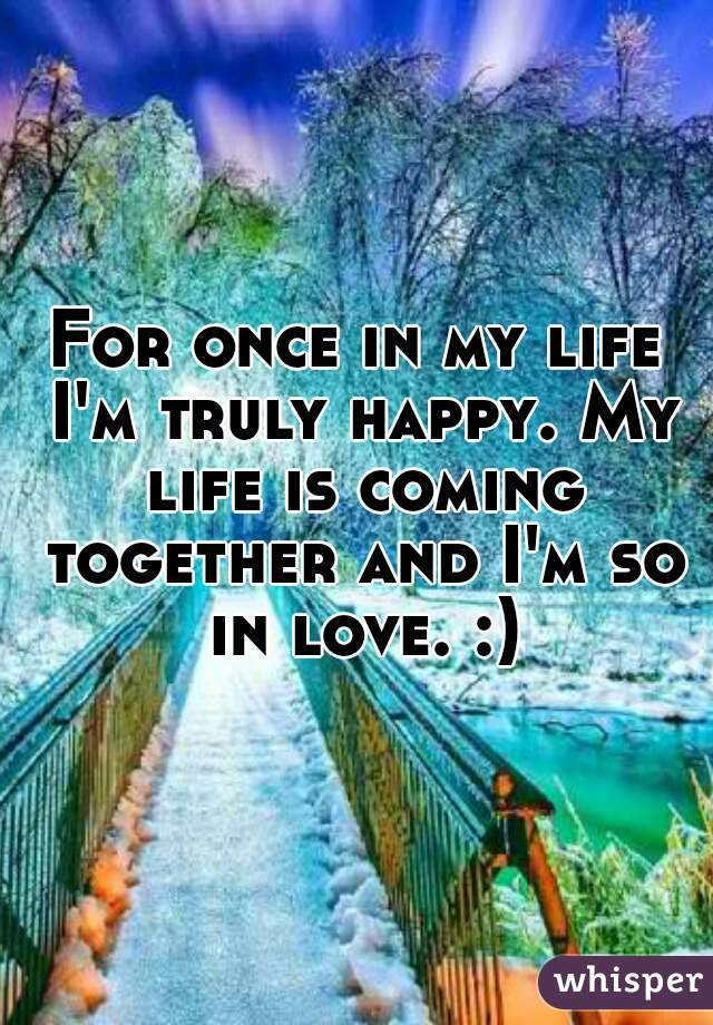 For once in my life I'm truly happy. My life is coming together and I'm so in love. :)