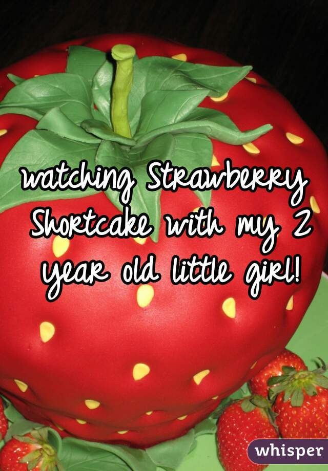 watching Strawberry Shortcake with my 2 year old little girl!