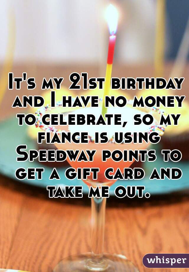 It's my 21st birthday and I have no money to celebrate, so my fiance is using Speedway points to get a gift card and take me out.