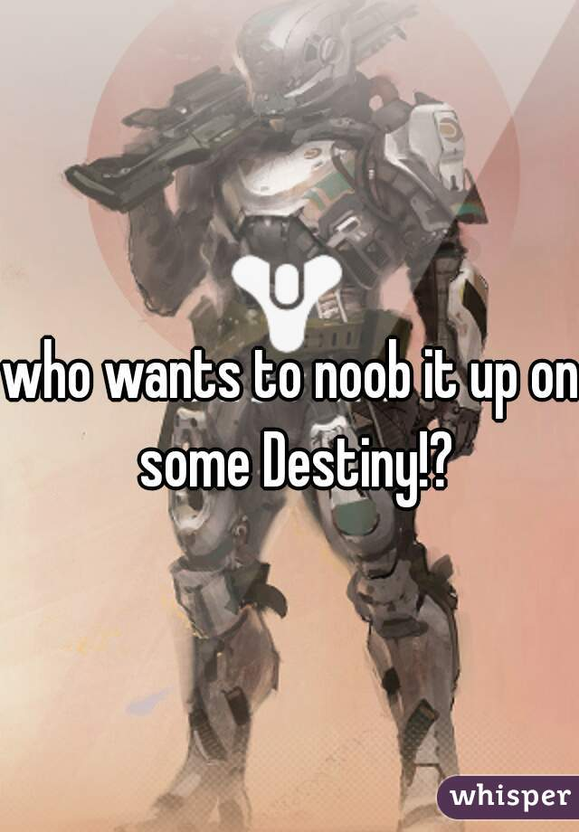 who wants to noob it up on some Destiny!?
