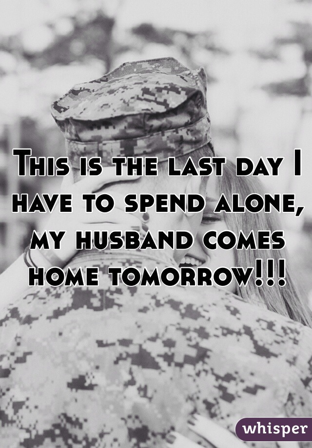 This is the last day I have to spend alone, my husband comes home tomorrow!!!