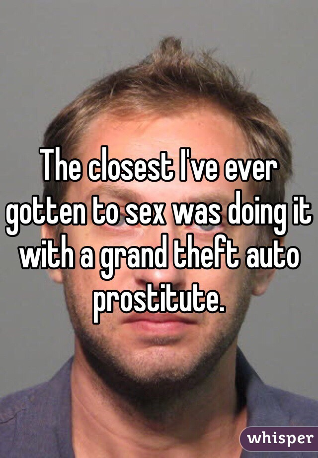 The closest I've ever gotten to sex was doing it with a grand theft auto prostitute.