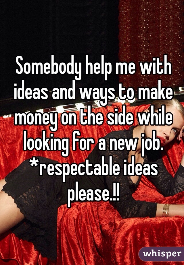 Somebody help me with ideas and ways to make money on the side while looking for a new job. *respectable ideas please.!!