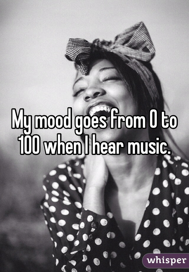 My mood goes from 0 to 100 when I hear music.