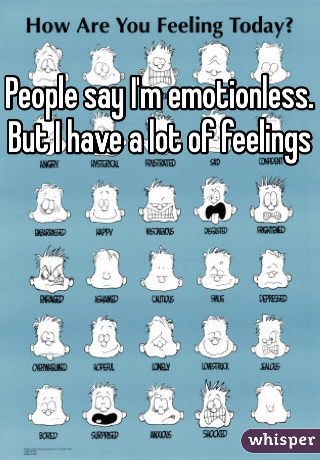 People say I'm emotionless. But I have a lot of feelings