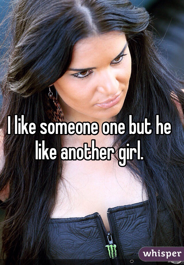 I like someone one but he like another girl.