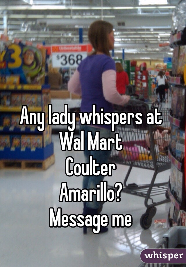 Any lady whispers at  Wal Mart Coulter  Amarillo? Message me