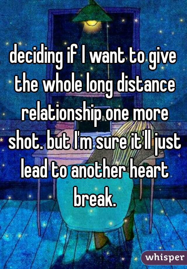 deciding if I want to give the whole long distance relationship one more shot. but I'm sure it'll just lead to another heart break.