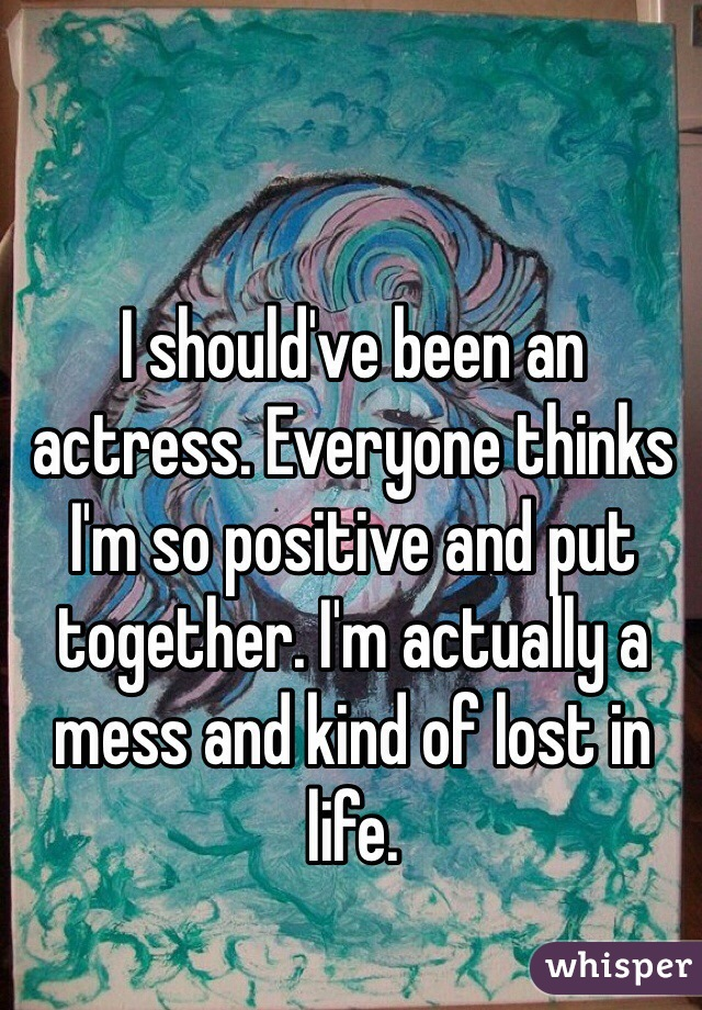 I should've been an actress. Everyone thinks I'm so positive and put together. I'm actually a mess and kind of lost in life.