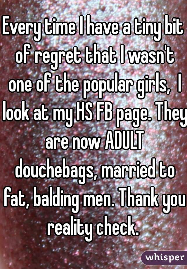Every time I have a tiny bit of regret that I wasn't one of the popular girls,  I look at my HS FB page. They are now ADULT douchebags, married to fat, balding men. Thank you reality check.
