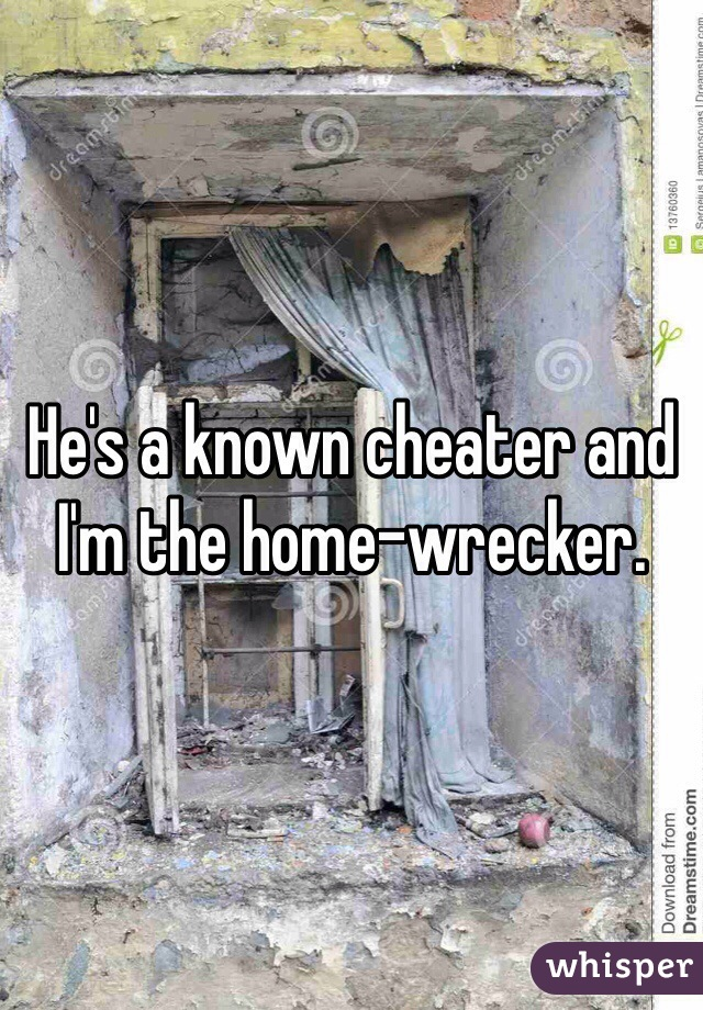 He's a known cheater and I'm the home-wrecker.