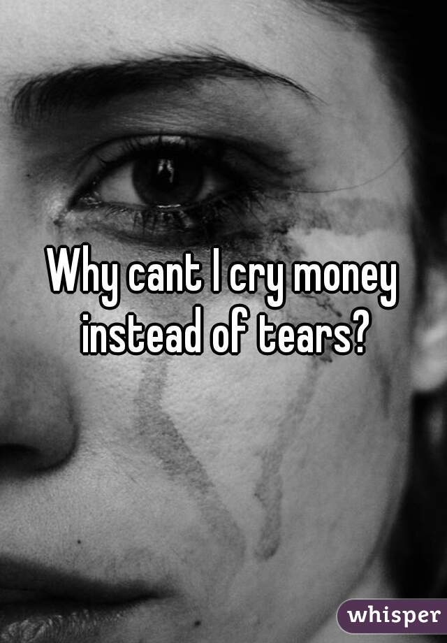 Why cant I cry money instead of tears?