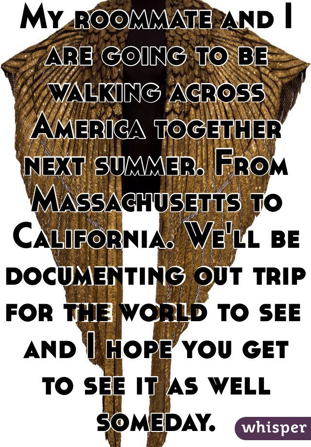 My roommate and I are going to be walking across America together next summer. From Massachusetts to California. We'll be documenting out trip for the world to see and I hope you get to see it as well someday.