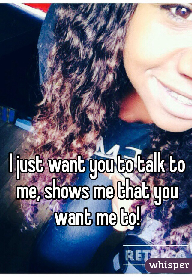 I just want you to talk to me, shows me that you want me to!