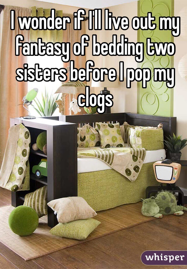I wonder if I'll live out my fantasy of bedding two sisters before I pop my clogs