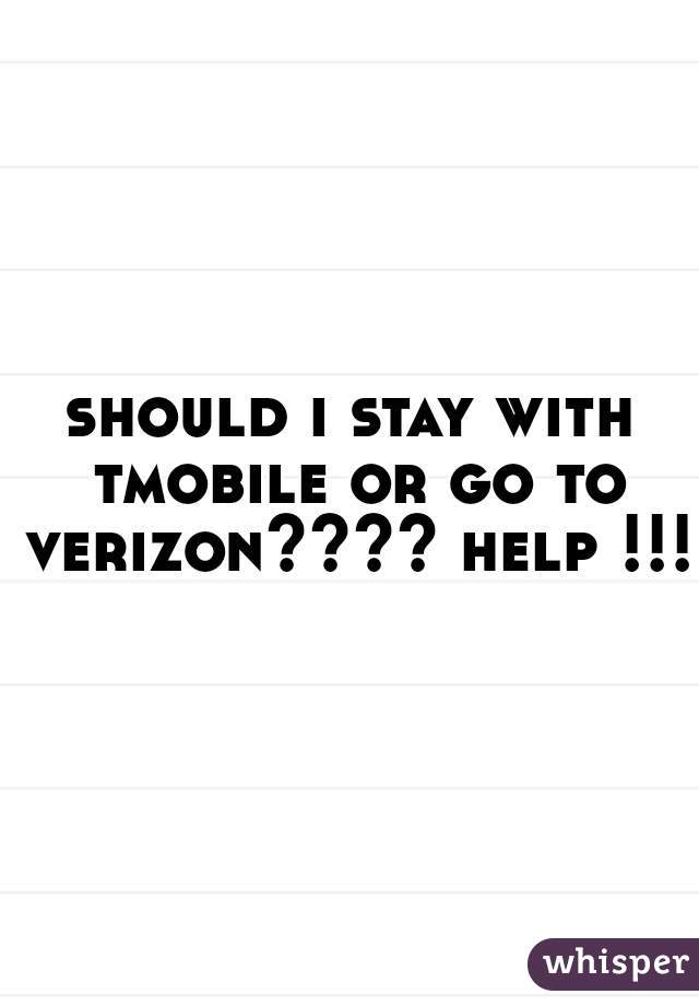 should i stay with tmobile or go to verizon???? help !!!!