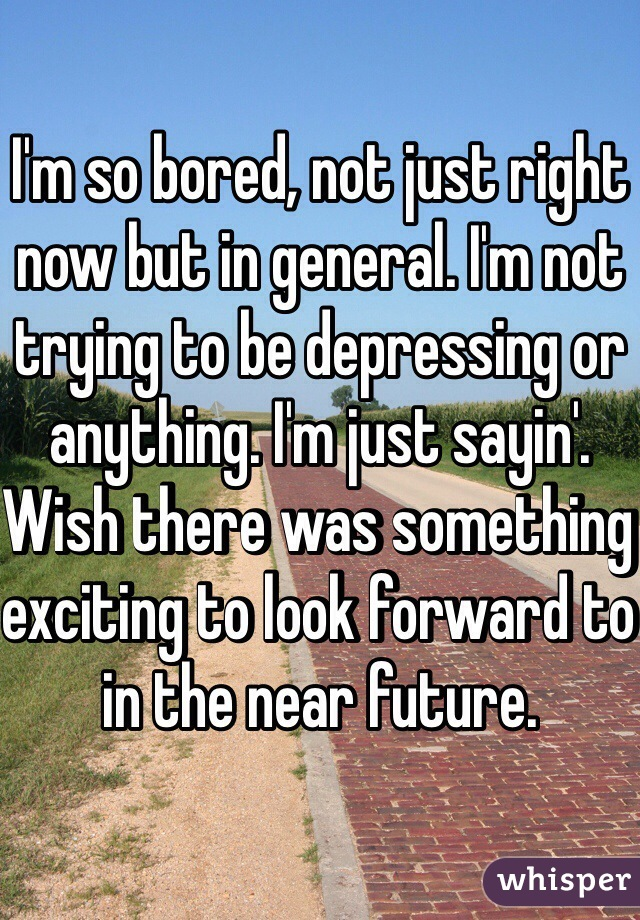 I'm so bored, not just right now but in general. I'm not trying to be depressing or anything. I'm just sayin'. Wish there was something exciting to look forward to in the near future.