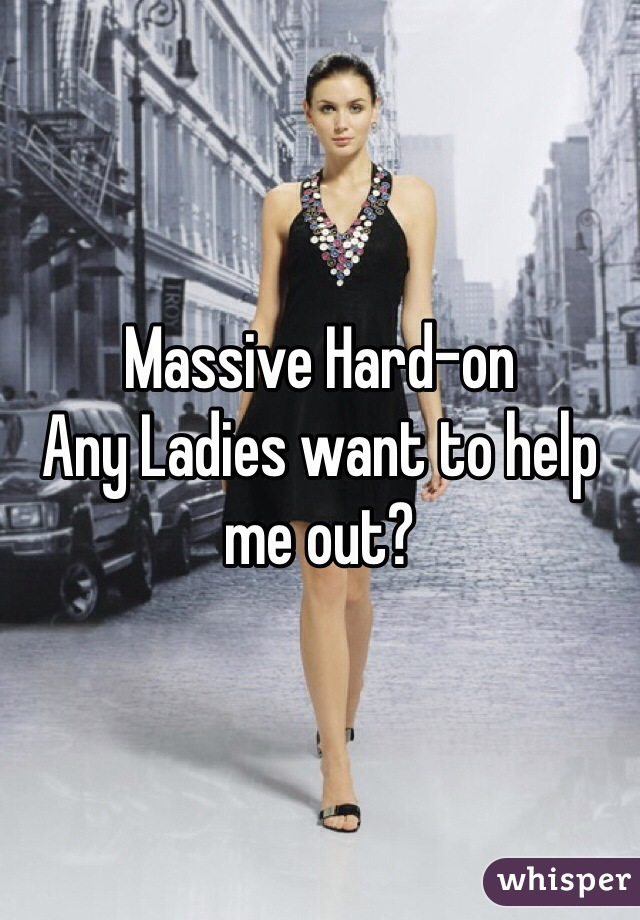 Massive Hard-on Any Ladies want to help me out?