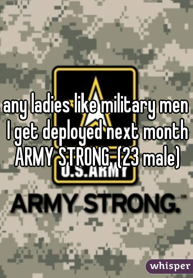 any ladies like military men I get deployed next month ARMY STRONG  (23 male)