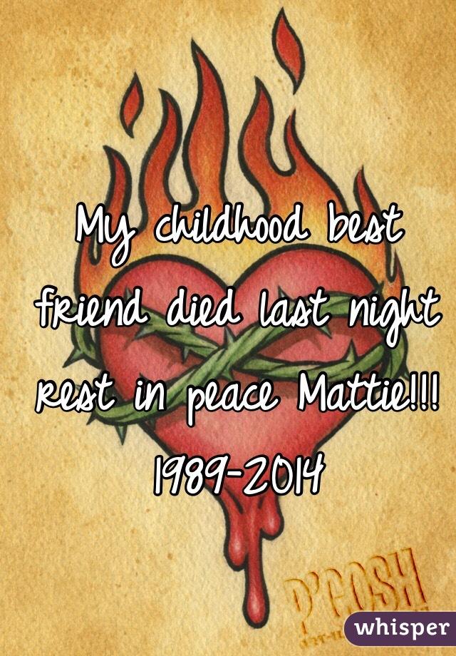 My childhood best friend died last night rest in peace Mattie!!! 1989-2014