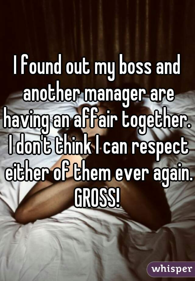 I found out my boss and another manager are having an affair together.  I don't think I can respect either of them ever again. GROSS!