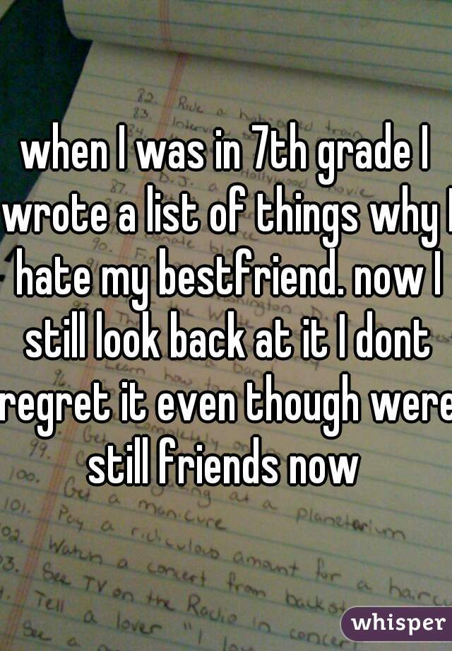 when I was in 7th grade I wrote a list of things why I hate my bestfriend. now I still look back at it I dont regret it even though were still friends now