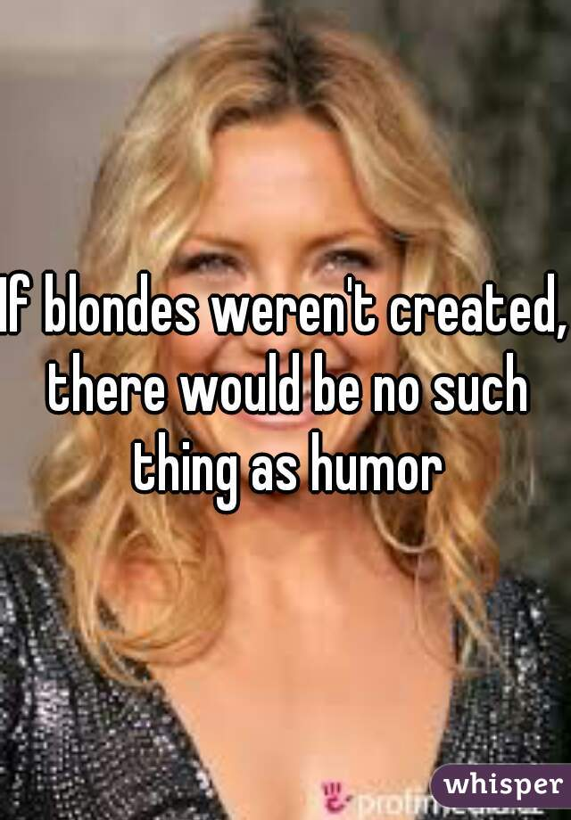 If blondes weren't created, there would be no such thing as humor