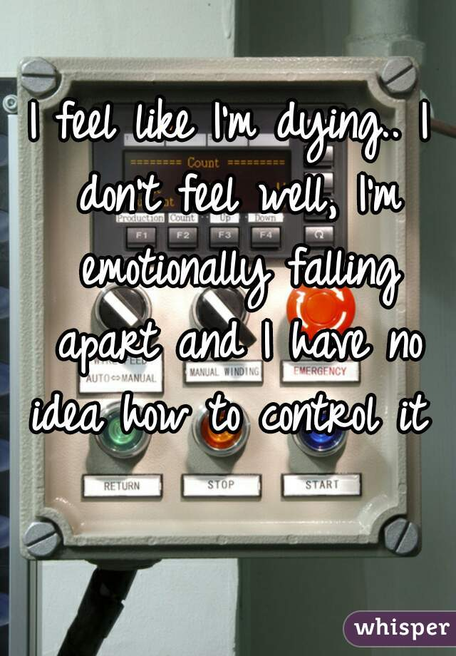 I feel like I'm dying.. I don't feel well, I'm emotionally falling apart and I have no idea how to control it