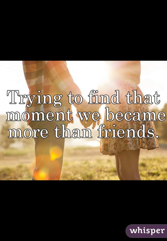Trying to find that moment we became more than friends.