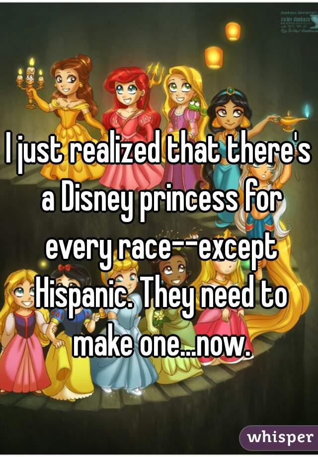 I just realized that there's a Disney princess for every race--except Hispanic. They need to make one...now.