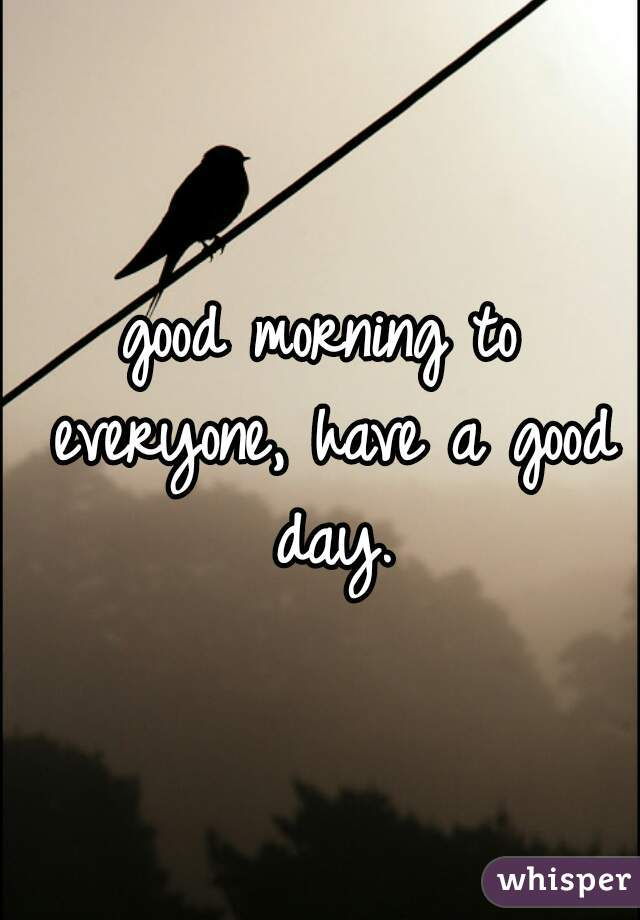 good morning to everyone, have a good day.
