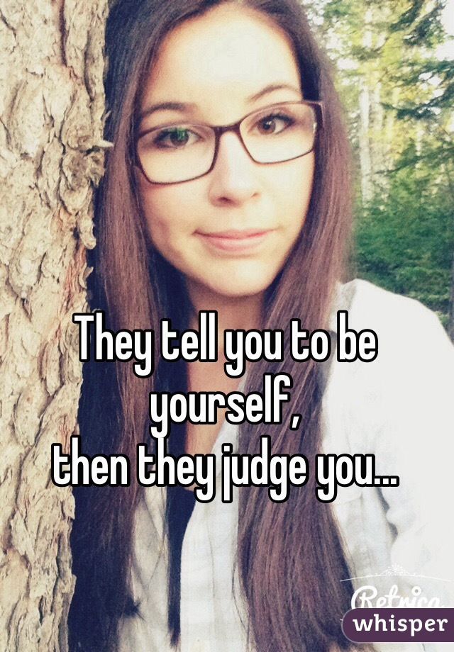 They tell you to be yourself,  then they judge you...