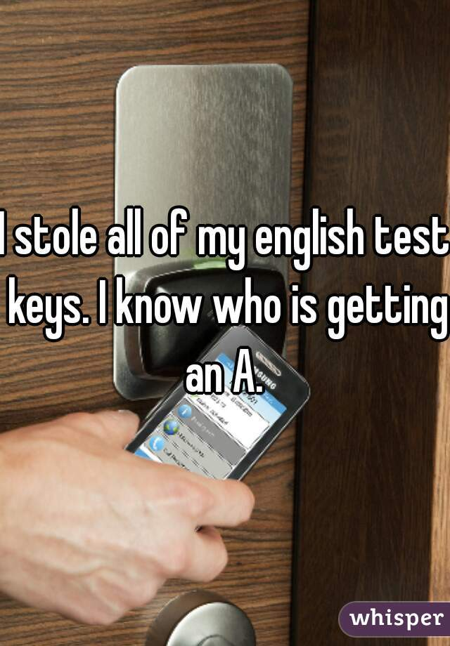 I stole all of my english test keys. I know who is getting an A.