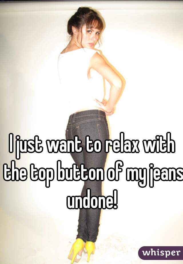 I just want to relax with the top button of my jeans undone!