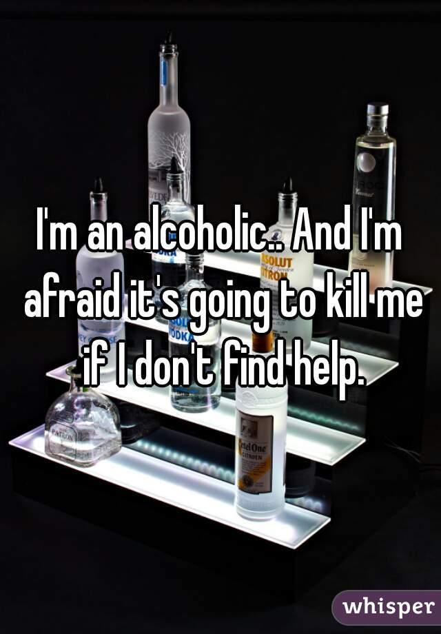 I'm an alcoholic.. And I'm afraid it's going to kill me if I don't find help.