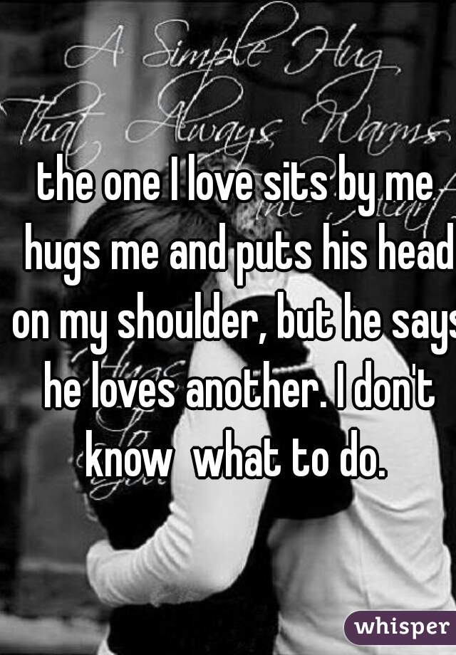 the one I love sits by me hugs me and puts his head on my shoulder, but he says he loves another. I don't know  what to do.