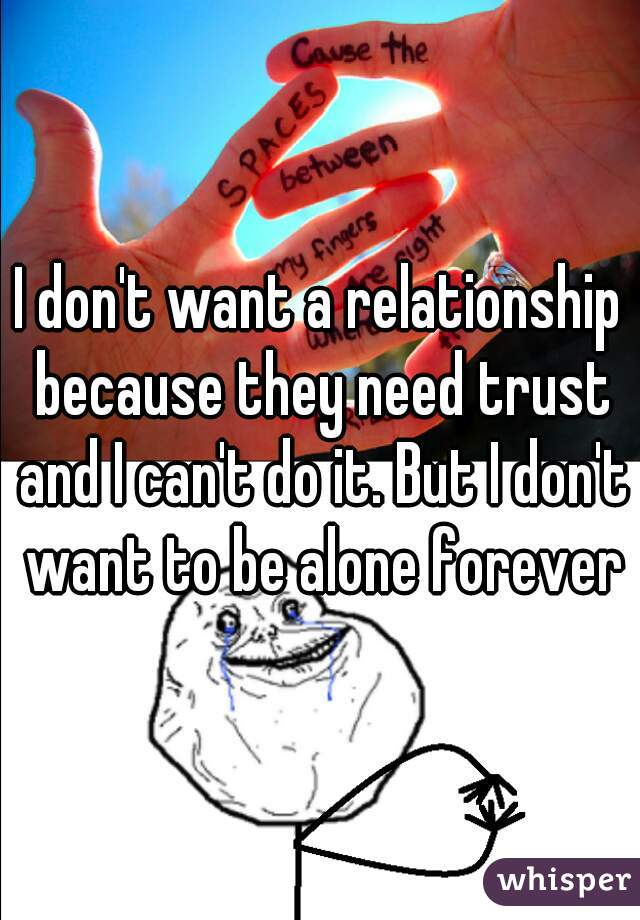 I don't want a relationship because they need trust and I can't do it. But I don't want to be alone forever
