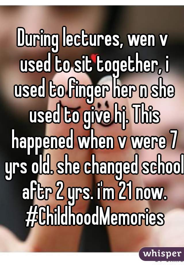 During lectures, wen v used to sit together, i used to finger her n she used to give hj. This happened when v were 7 yrs old. she changed school aftr 2 yrs. i'm 21 now. #ChildhoodMemories