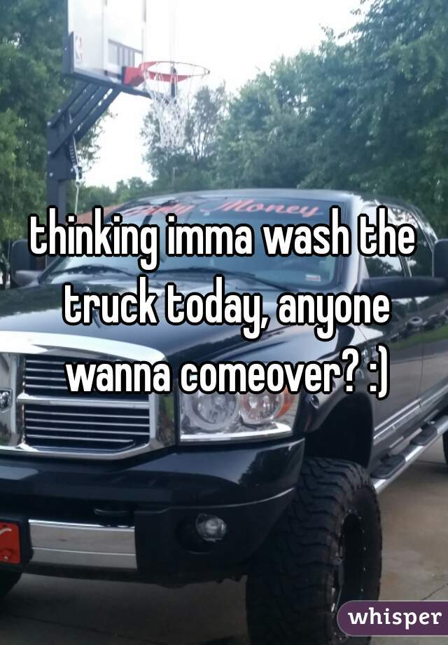thinking imma wash the truck today, anyone wanna comeover? :)