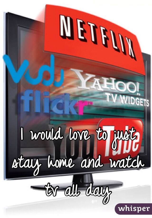I would love to just stay home and watch tv all day
