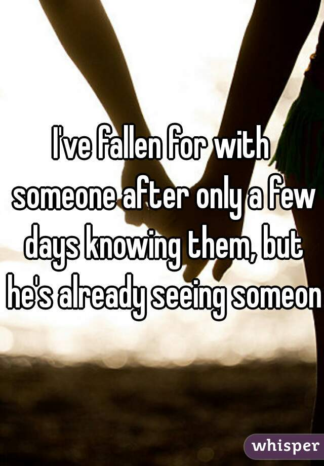 I've fallen for with someone after only a few days knowing them, but he's already seeing someone