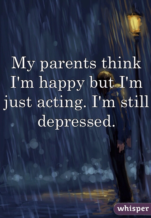 My parents think I'm happy but I'm just acting. I'm still depressed.