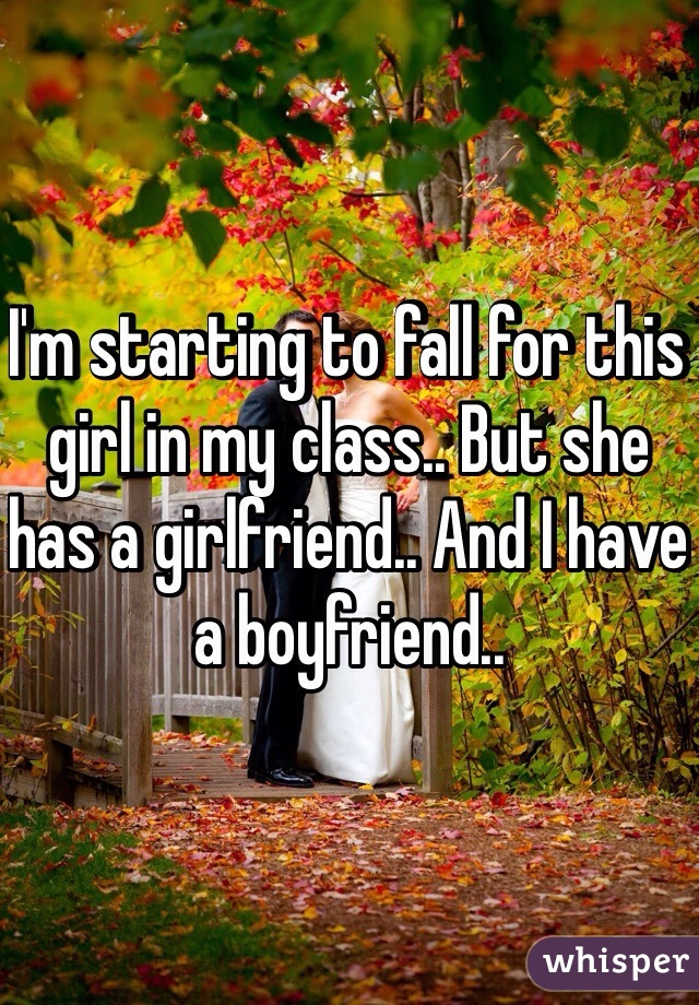 I'm starting to fall for this girl in my class.. But she has a girlfriend.. And I have a boyfriend..